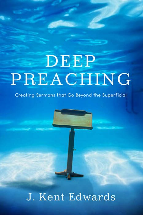 Deep Preaching: Creating Sermons that Go Beyond the Superficial By: J. Kent Edwards