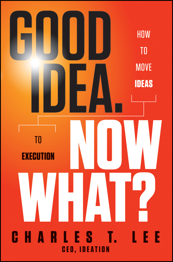Good Idea. Now What By: Charles T. Lee