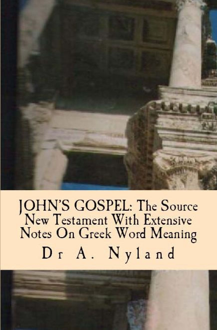 GOSPEL OF JOHN The Source New Testament with Extensive Notes on Greek Word Meaning