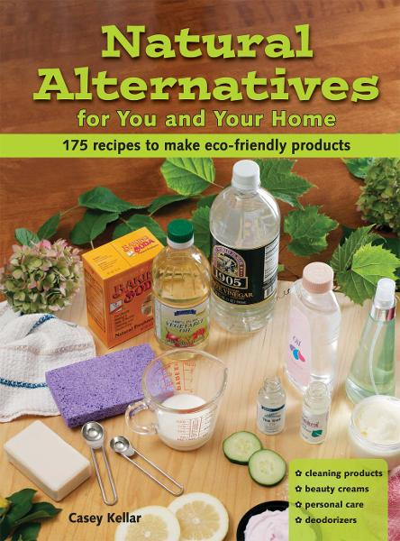 Natural Alternatives for You and Your Home: 101 Recipes to Make Eco-Friendly Products