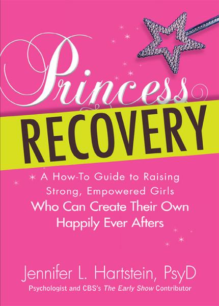 Princess Recovery: A How-to Guide to Raising Strong, Empowered Girls Who Can Create Their Own Happily Ever Afters By: Jennifer L Hartstein PsyD