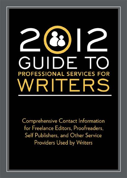 2012 Guide to Professional Services for Writers: Comprehensive contact information for freelance editors, proofreaders, self publishers, and other service providers used by writers