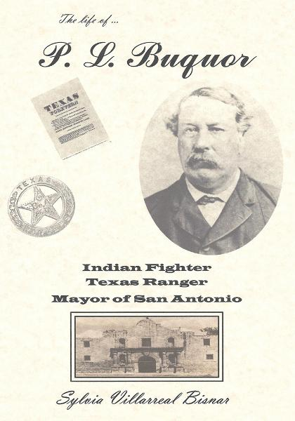 P. L. Buquor, Indian Fighter, Texas Ranger, Mayor of San Antonio By: Sylvia Villarreal Bisnar