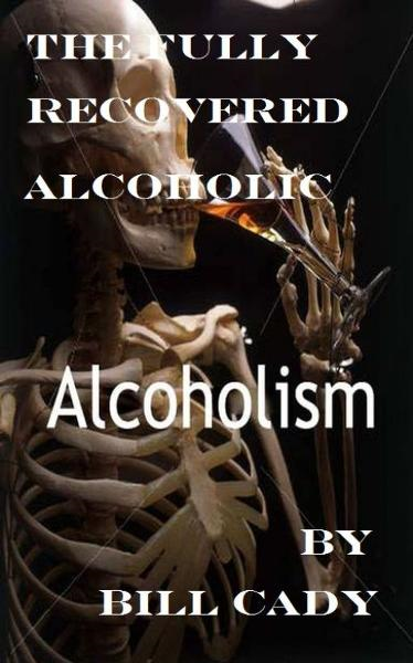 The Fully Recovered Alcoholic By: Bill Cady