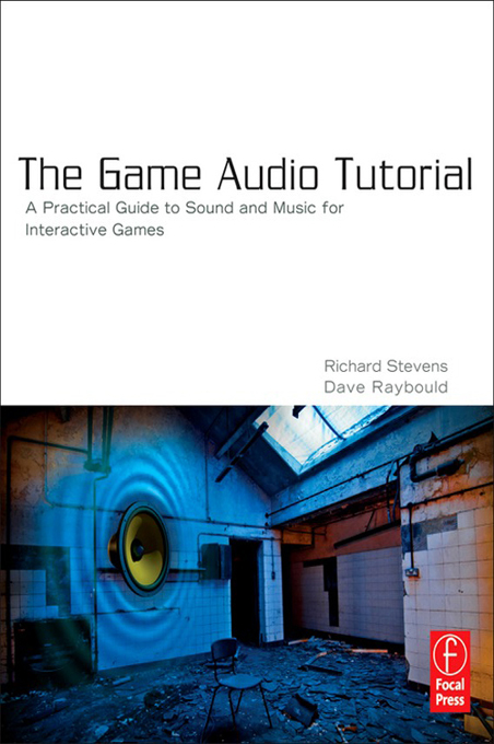 The Game Audio Tutorial A Practical Guide to Creating and Implementing Sound and Music for Interactive Games