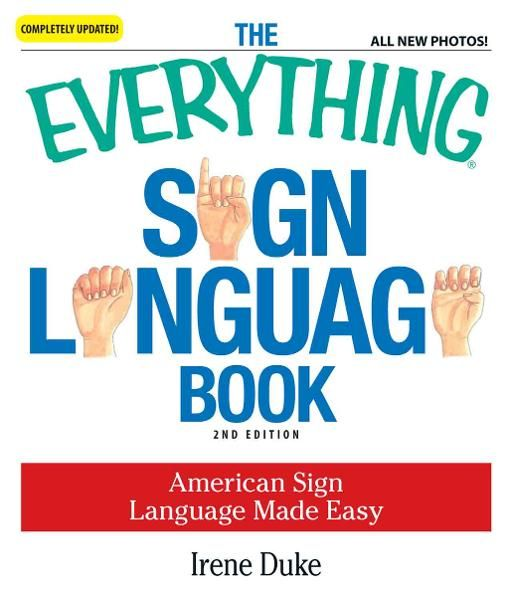 The Everything Sign Language Book: American Sign Language Made Easy... All new photos! By: Irene Duke