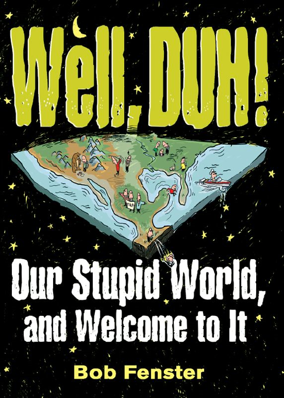 Well, Duh!: Our Stupid World, and Welcome to It By: Bob Fenster