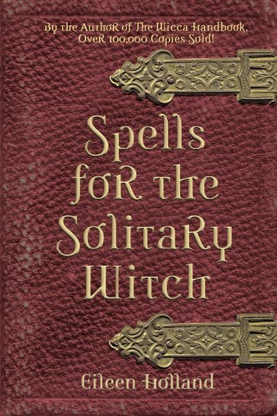 Spells for the Solitary Witch By: Eileen Holland