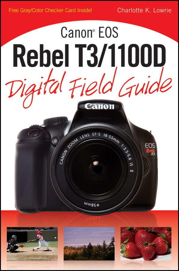 Canon EOS Rebel T3/1100D Digital Field Guide By: Charlotte K. Lowrie