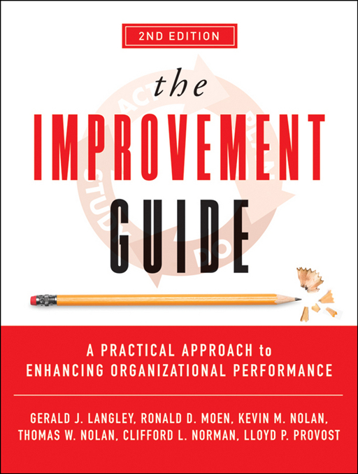The Improvement Guide By: Clifford L. Norman,Gerald J. Langley,Kevin M. Nolan,Lloyd P. Provost,Ronald Moen,Thomas W. Nolan