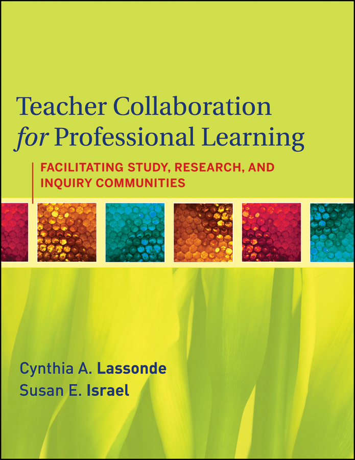 Teacher Collaboration for Professional Learning By: Cynthia A. Lassonde,Susan E. Israel