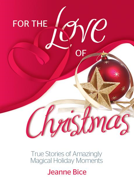 For the Love of Christmas: True Stories of Amazingly Magical Holiday Moments