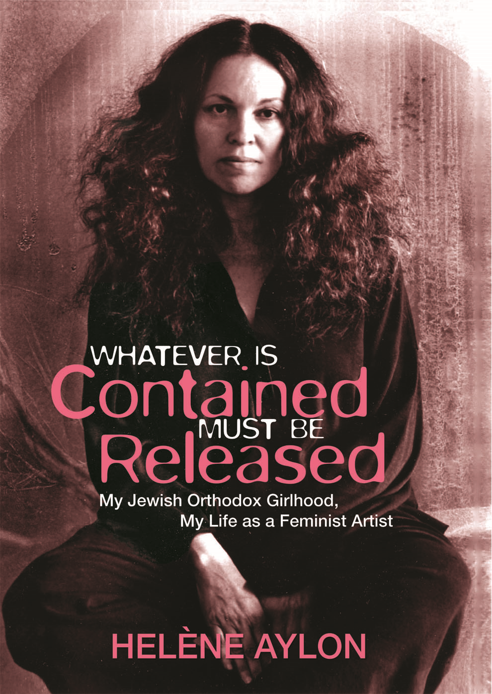 Whatever Is Contained Must Be Released By: Helene Aylon