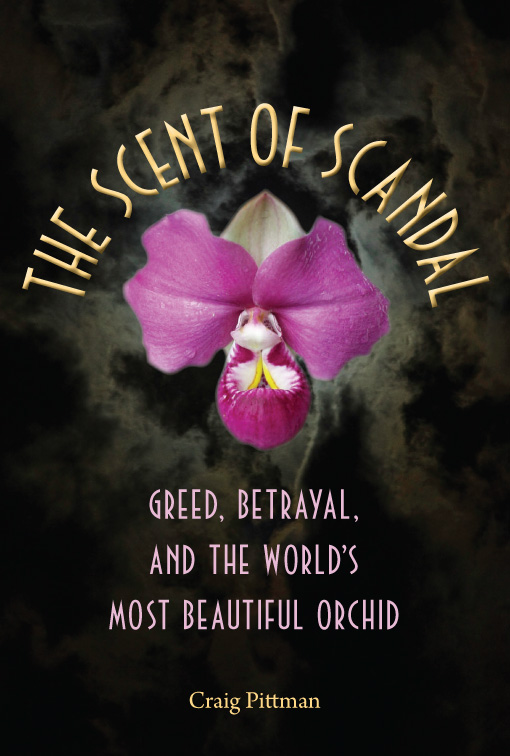 The Scent of Scandal: Greed, Betrayal, and the World's Most Beautiful Orchid By: Craig Pittman
