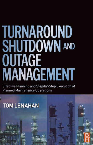 Turnaround,  Shutdown and Outage Management Effective Planning and Step-by-Step Execution of Planned Maintenance Operations