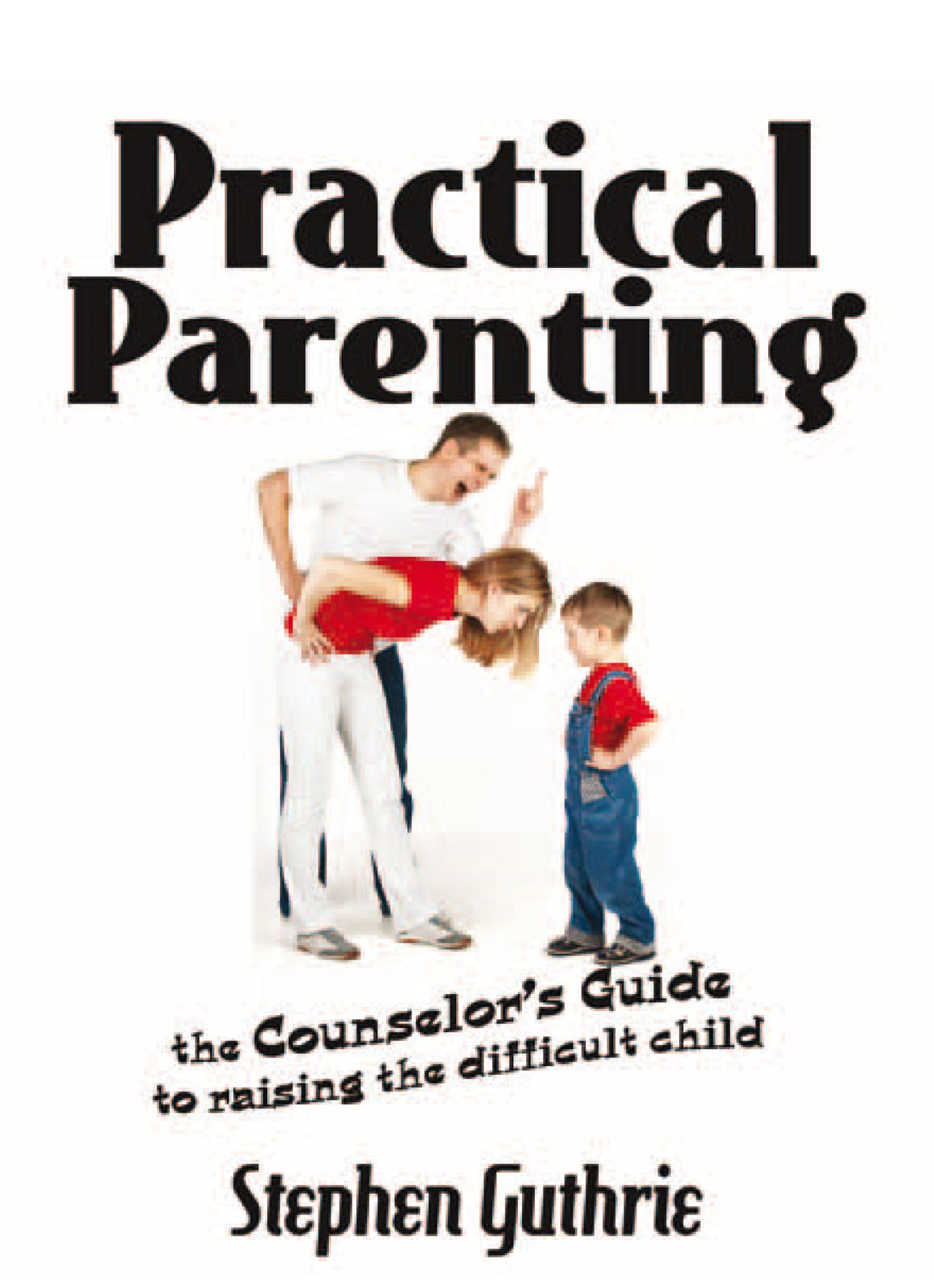 Practical Parenting A counselor's Guide to Raising the Difficult Child