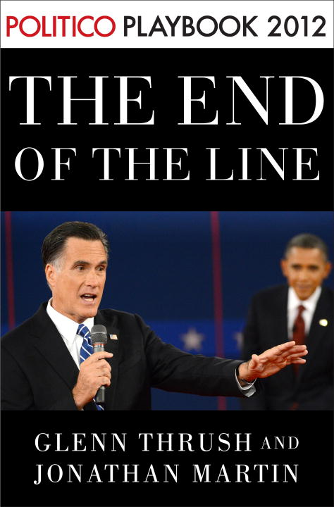 The End of the Line: Romney vs. Obama: the 34 days that decided the election: Playbook 2012 (POLITICO Inside Election 2012) By: Glenn Thrush,Jonathan Martin