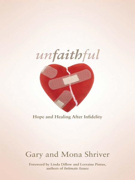 Unfaithful: Hope and Healing After Infidelity By: Gary Shriver,Mona Shriver