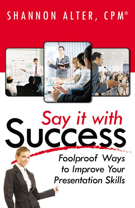 Say It With Success: Foolproof Ways To Improve Your Presentation By: Shannon Alter