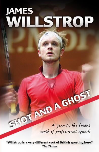 Shot and a Ghost: a year in the brutal world of professional squash By: James Willstrop
