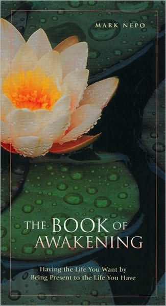 The Book Of The Awakening: Having The Life You Want By Being Present To The Life You Have By: Mark Nepo