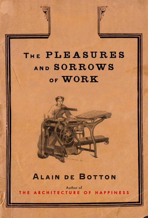 The Pleasures and Sorrows of Work By: Alain De Botton