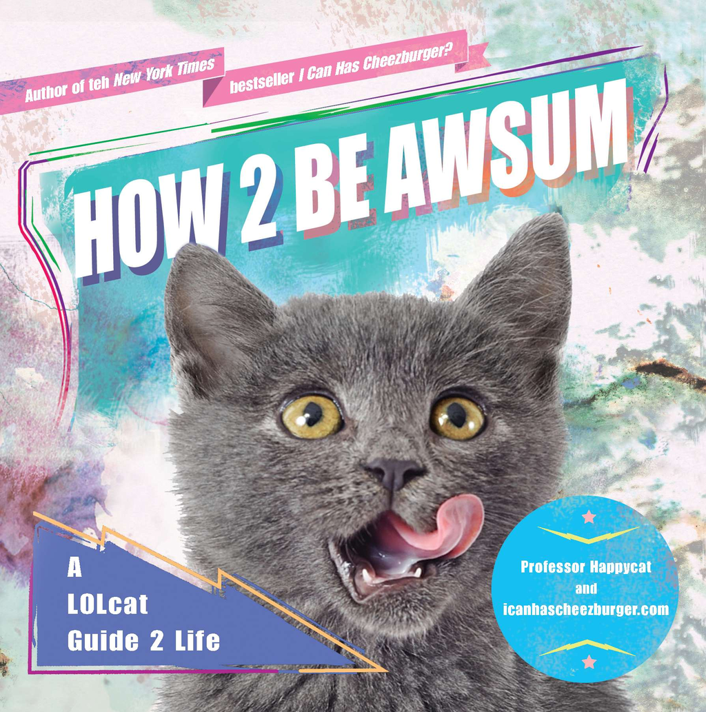 How 2 Be Awsum: A LOLcat Guide 2 Life By: icanhascheezburger.com