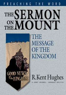 The Sermon on the Mount: The Message of the Kingdom By: R. Kent Hughes