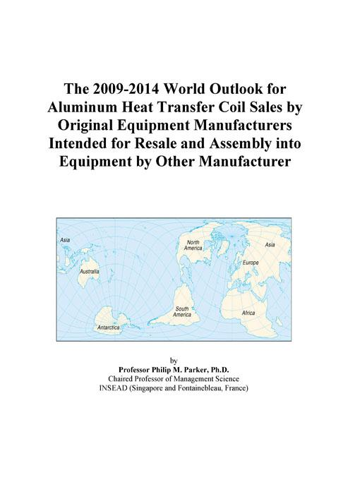 Inc. ICON Group International - The 2009-2014 World Outlook for Aluminum Heat Transfer Coil Sales by Original Equipment Manufacturers Intended for Resale and Assembly into Equipment