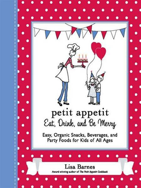 Petit Appetit: Eat, Drink, and Be Merry: Easy, Organic Snacks, Beverages, and Party Foods for Kids of All Ages By: Lisa Barnes
