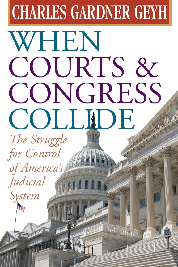 When Courts and Congress Collide: The Struggle for Control of America's Judicial System By: Charles Gardner Geyh