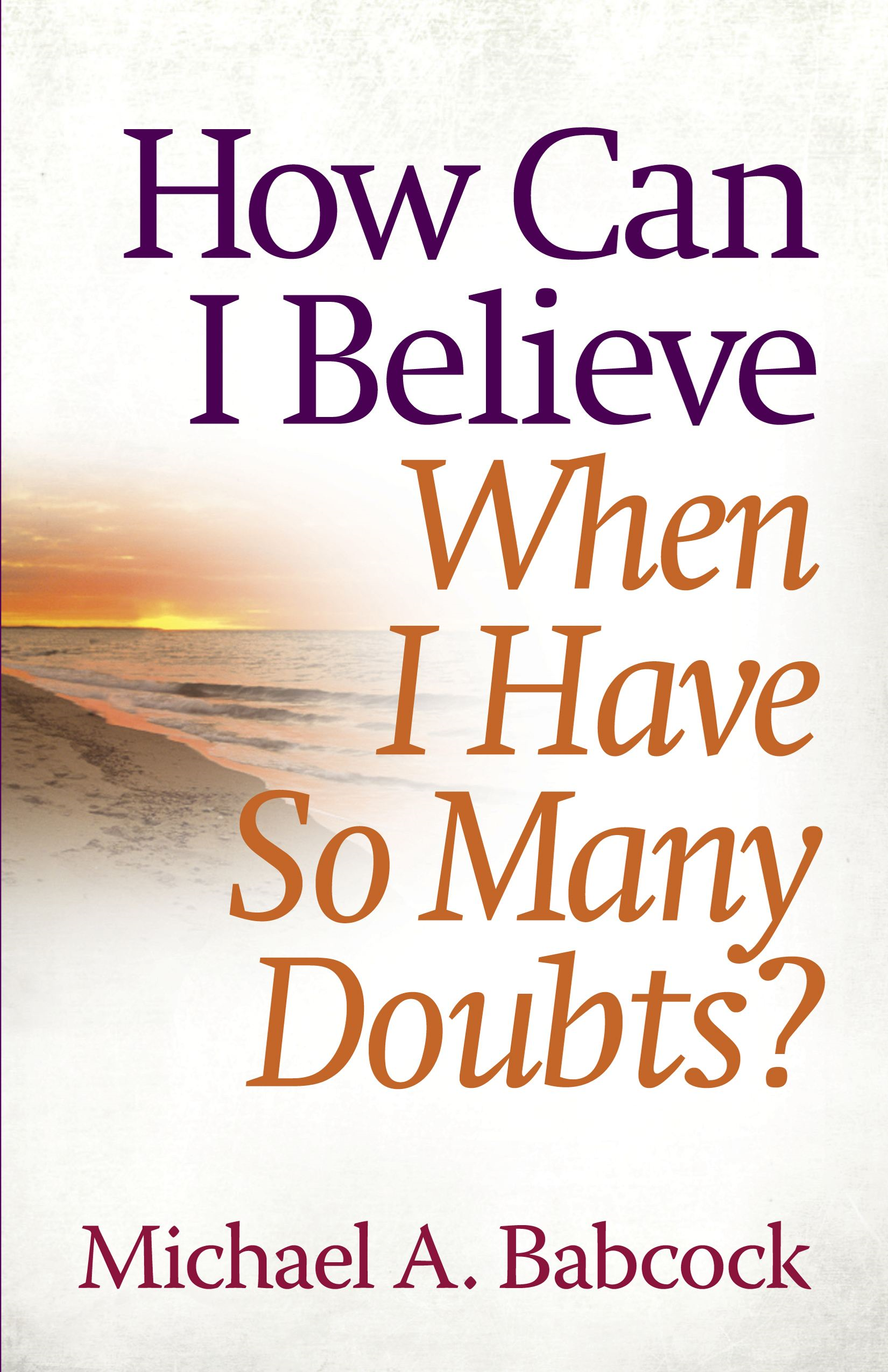 How Can I Believe When I Have So Many Doubts? By: Michael A. Babcock
