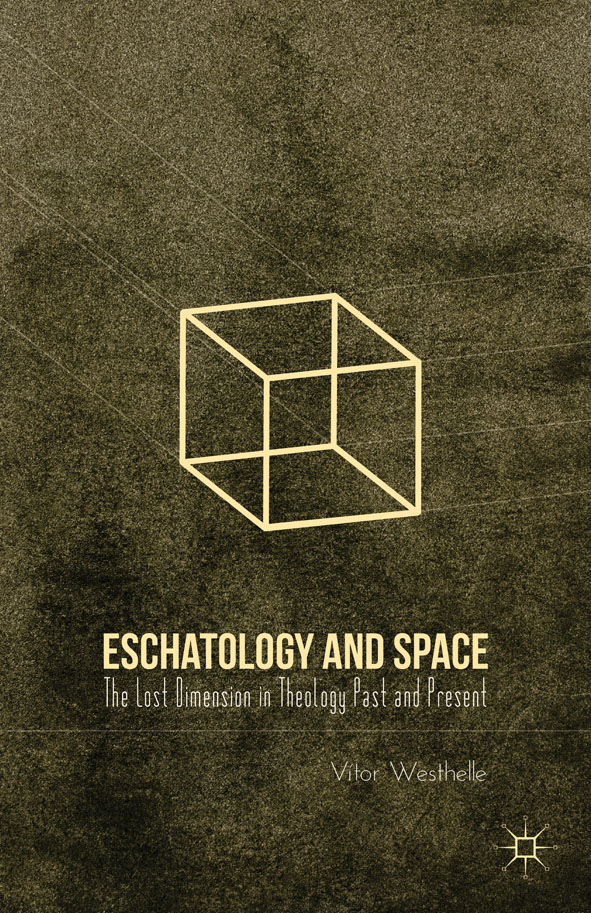Eschatology and Space The Lost Dimension in Theology Past and Present