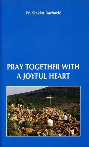 Pray Together With a Joyful Heart By: Fr. Slavko Barbaric