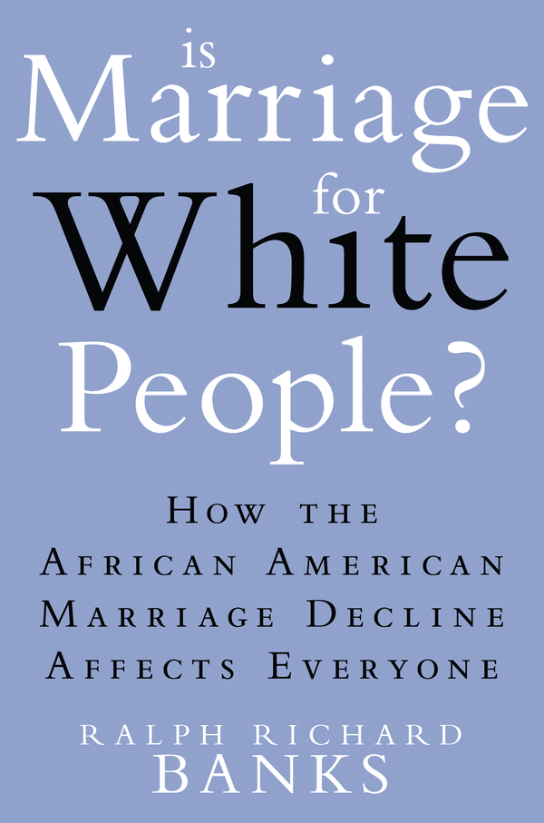 Is Marriage for White People? By: Ralph Richard Banks