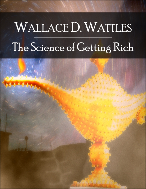 The Science of Getting Rich By: Wallace Delois Wattles
