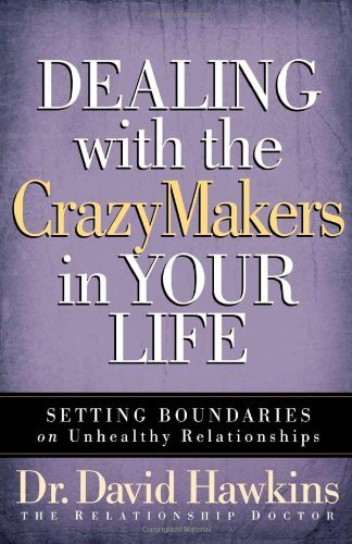 Dealing with the CrazyMakers in Your Life By: David Hawkins
