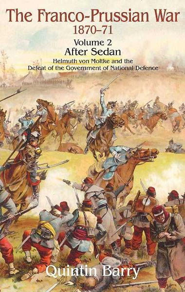 Franco-Prussian War, Volume 2: Sedan. Helmuth von Moltke and the Defeat of the Government of National Defence By: Quintin Barry