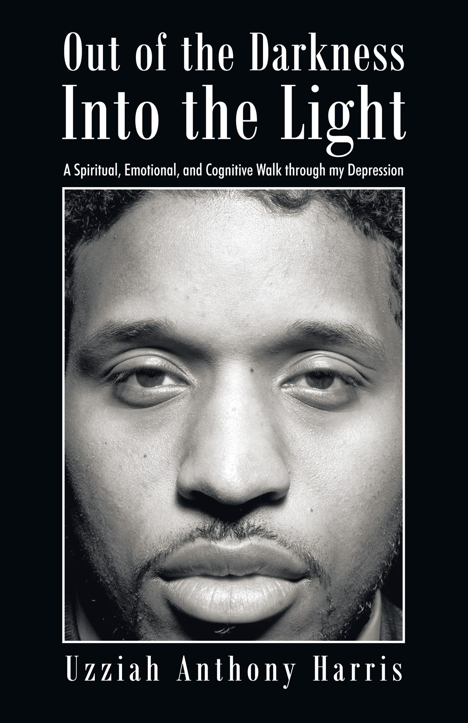 Out of the Darkness Into the Light By: Uzziah Anthony Harris