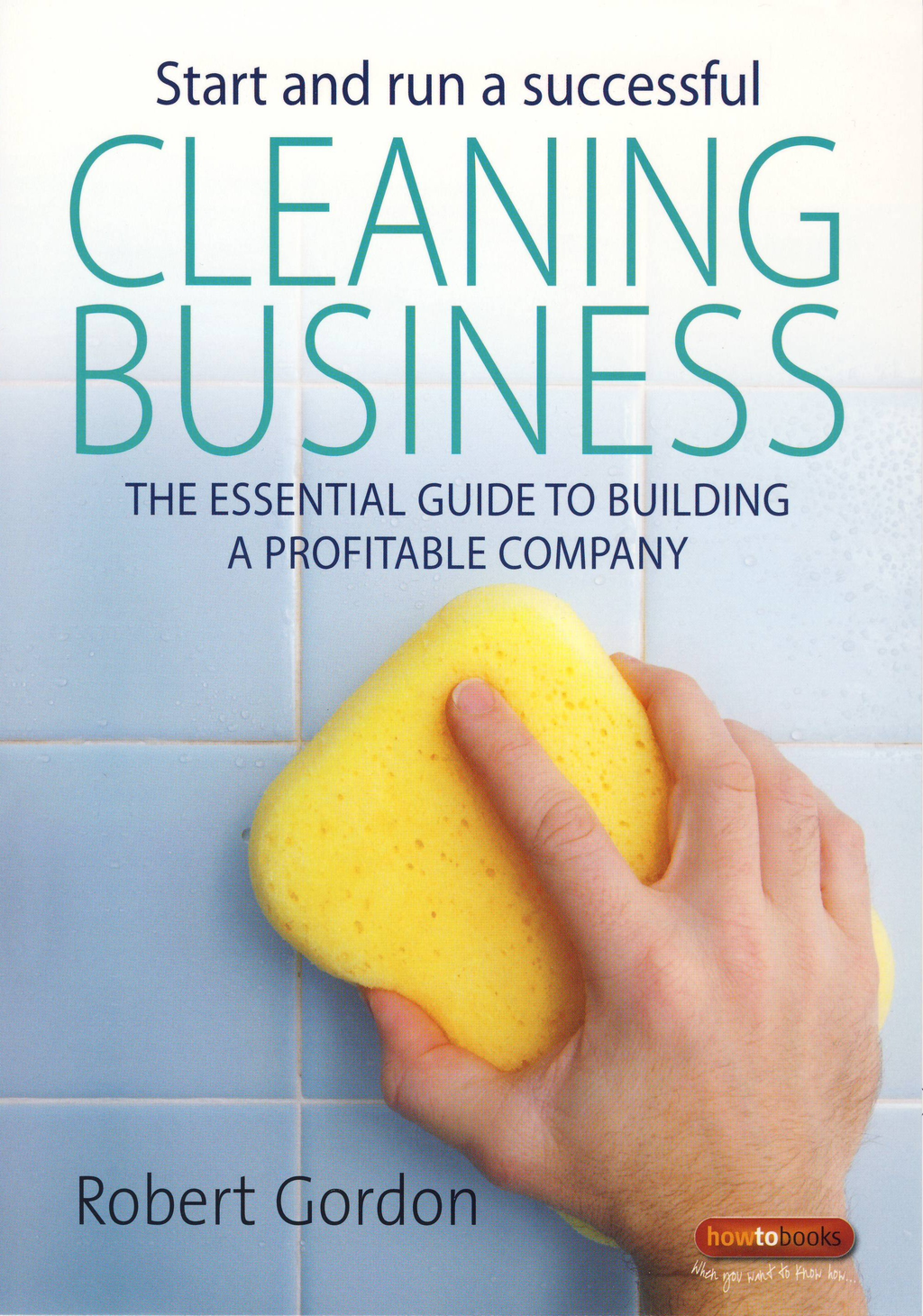 Start and Run A Successful Cleaning Business The essential guide to building a profitable company