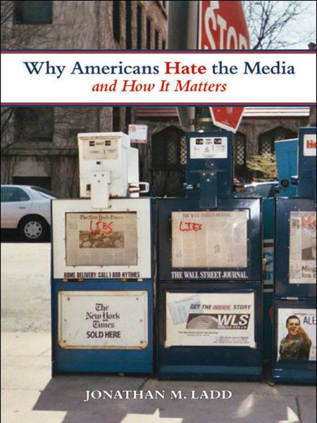 Why Americans Hate the Media and How It Matters By: Jonathan M. Ladd