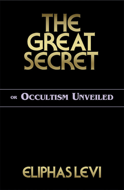 The Great Secret or Occultism Unveiled By: Levi, Eliphas