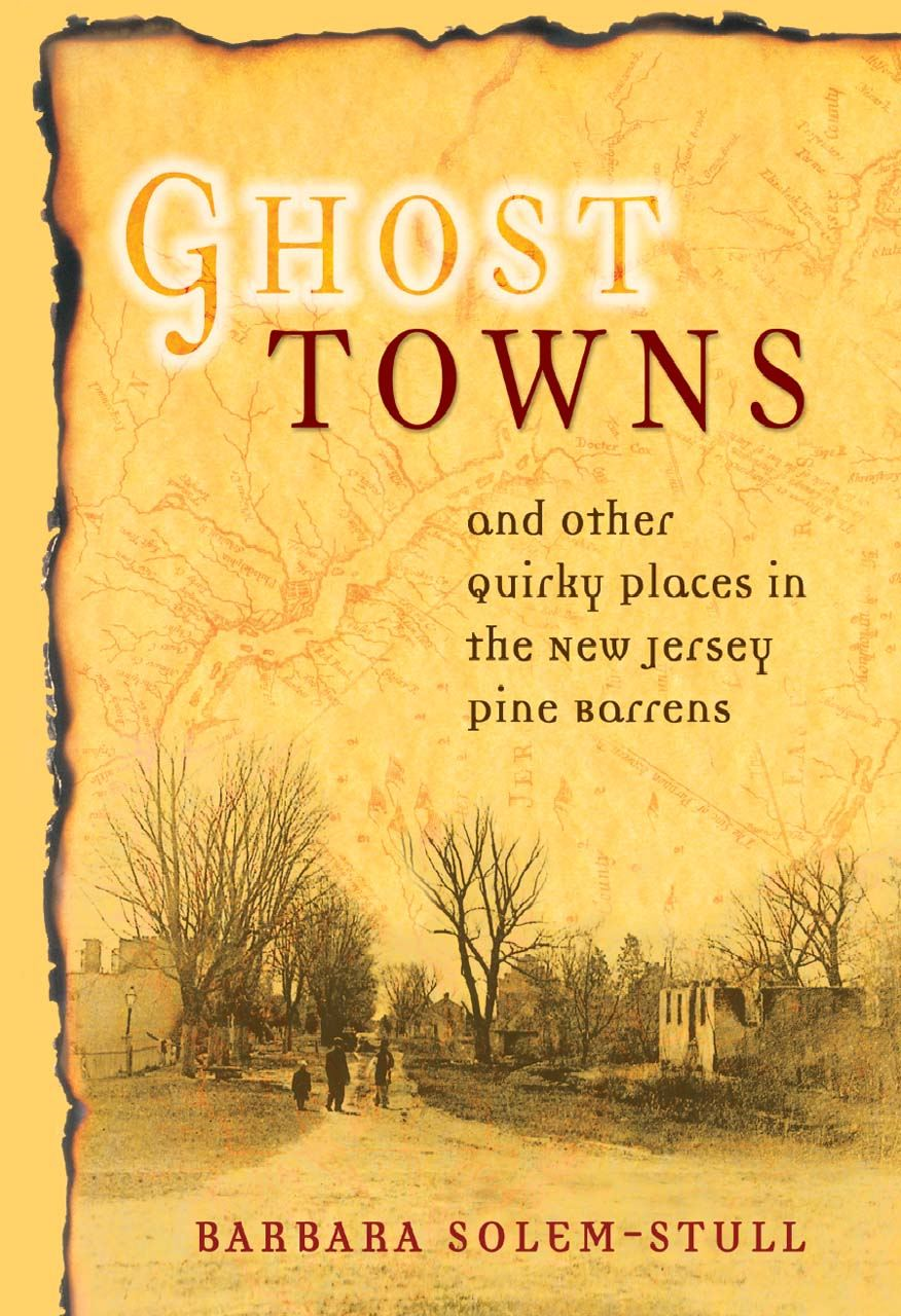 Ghost Towns and Other Quirky Places in the New Jersey Pine Barrens By: Barbara Solem-Stull