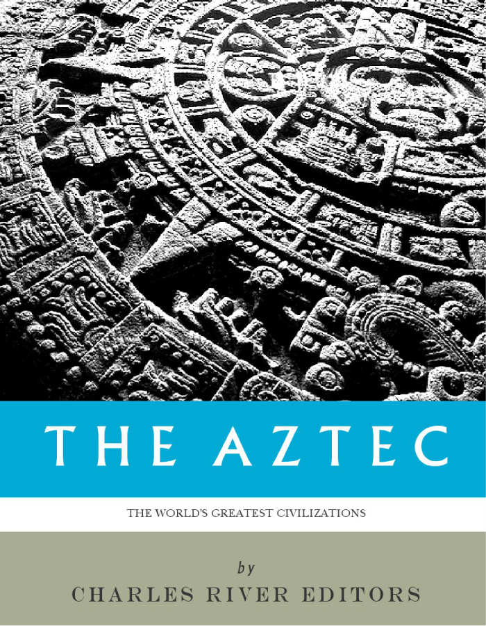 The Worlds Greatest Civilizations: The History and Culture of the Aztec