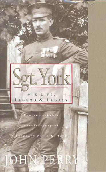 Sgt. York: His Life, Legend & Legacy: The Remarkable Untold Story of Sgt. Alvin C. York