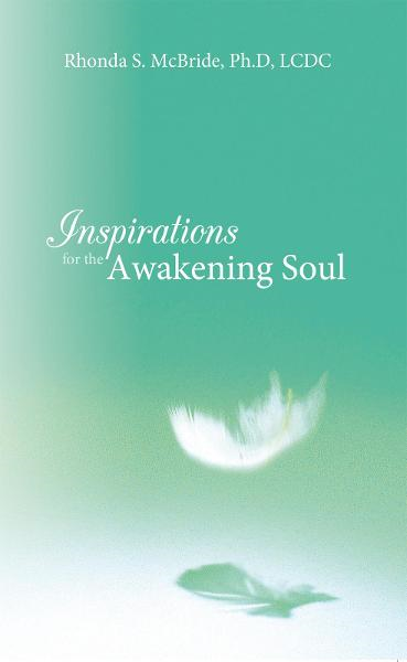 Inspirations for the Awakening Soul By: Rhonda S. McBride, Ph.D, LCDC