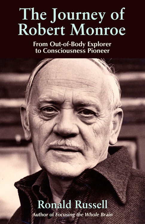 The Journey of Robert Monroe: From Out-of-Body Exporer to Consciousness Pioneer By: Russell, Ronald
