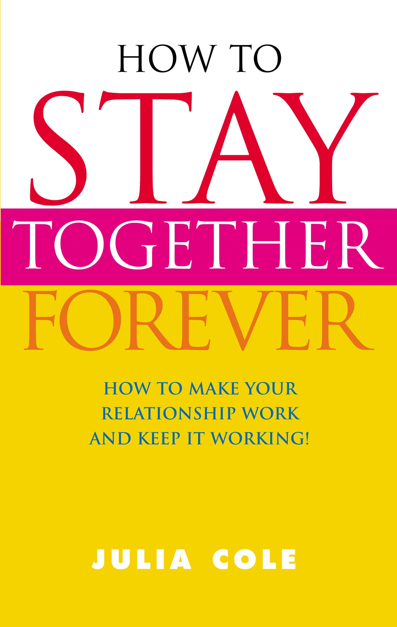 How To Stay Together Forever How To Make Your Relationship Work and Keep It Working!
