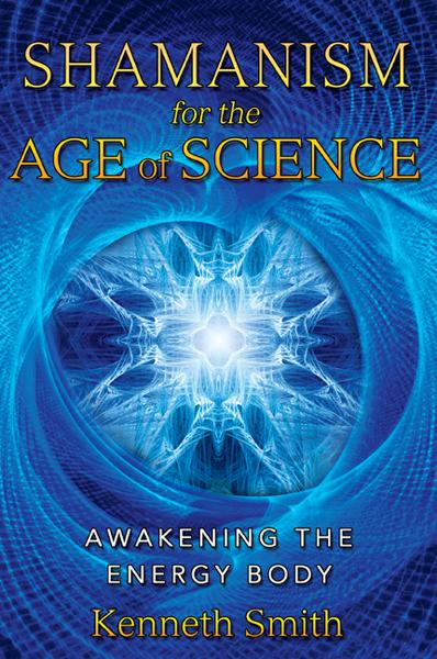 Shamanism for the Age of Science: Awakening the Energy Body By: Kenneth Smith