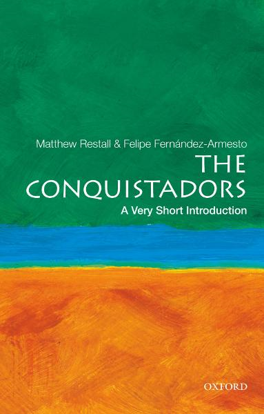 The Conquistadors: A Very Short Introduction By: Felipe Fernandez-Armesto,Matthew Restall